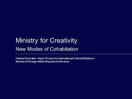 Ministry for Creativity New Modes of Cohabitation Helena Drnovšek - Head, Division for International Cultural Relations - Ministry of Foreign Affairs Republic.
