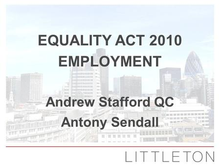 Equality Act 2010 Employment ANDREW STAFFORD QC ANTONY SENDALL EQUALITY ACT 2010 EMPLOYMENT Andrew Stafford QC Antony Sendall.