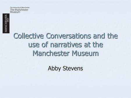 Collective Conversations and the use of narratives at the Manchester Museum Abby Stevens.