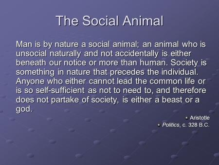 The Social Animal Man is by nature a social animal; an animal who is unsocial naturally and not accidentally is either beneath our notice or more than.