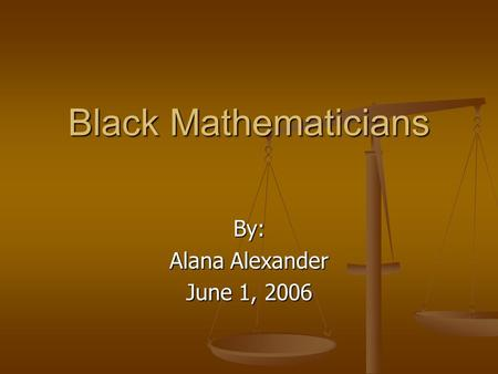 Black Mathematicians By: Alana Alexander June 1, 2006.