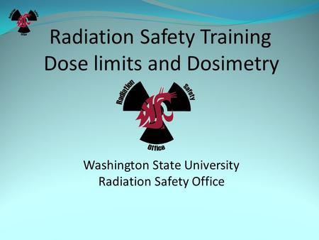 Radiation Safety Training Dose limits and Dosimetry Washington State University Radiation Safety Office.