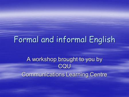 Formal and informal English A workshop brought to you by CQU Communications Learning Centre.