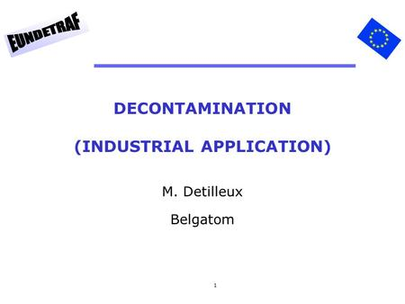 1 DECONTAMINATION (INDUSTRIAL APPLICATION) M. Detilleux Belgatom.