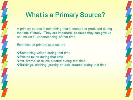 What is a Primary Source? A primary source is something that is created or produced during the time of study. They are important, because they can give.