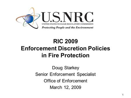 1 RIC 2009 Enforcement Discretion Policies in Fire Protection Doug Starkey Senior Enforcement Specialist Office of Enforcement March 12, 2009.