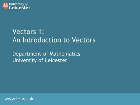 Www.le.ac.uk Vectors 1: An Introduction to Vectors Department of Mathematics University of Leicester.