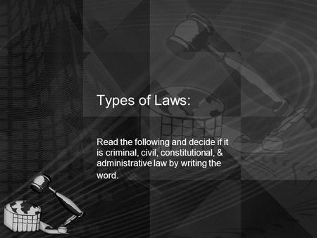 Types of Laws: Read the following and decide if it is criminal, civil, constitutional, & administrative law by writing the word.