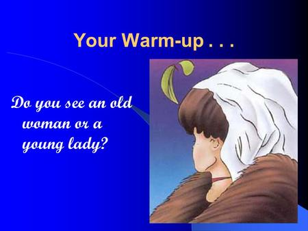 Your Warm-up... Do you see an old woman or a young lady?