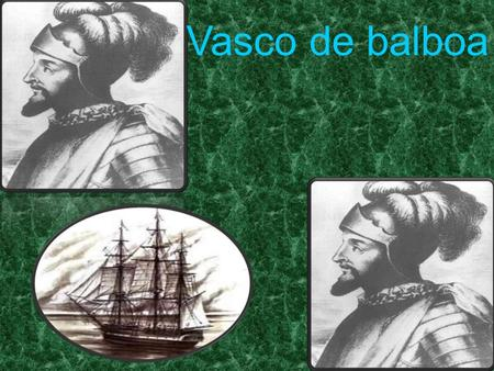 Vasco de balboa. 1475-1519 Came from a poor Spanish family He was an uneducated man Spanish Conquistador and Explorer.