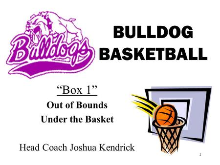 1 BULLDOG BASKETBALL Box 1 Out of Bounds Under the Basket Head Coach Joshua Kendrick.