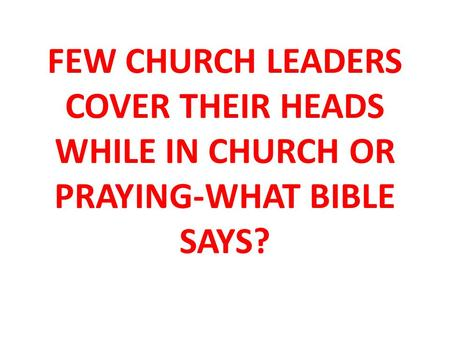 FEW CHURCH LEADERS COVER THEIR HEADS WHILE IN CHURCH OR PRAYING-WHAT BIBLE SAYS?