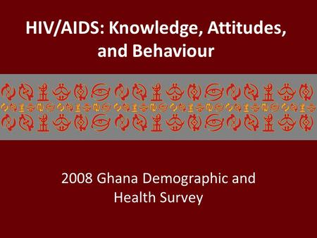 HIV/AIDS: Knowledge, Attitudes, and Behaviour 2008 Ghana Demographic and Health Survey.