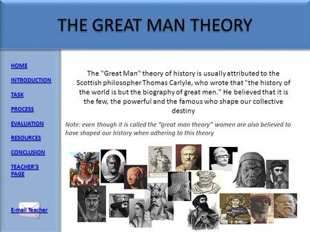 HOME INTRODUCTION TASK PROCESS EVALUATION RESOURCES CONCLUSION TEACHERS PAGE TEACHERS PAGE E-mail Teacher E-mail Teacher The Great Man theory of history.