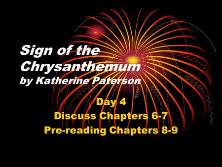 Sign of the Chrysanthemum by Katherine Paterson Day 4 Discuss Chapters 6-7 Pre-reading Chapters 8-9.