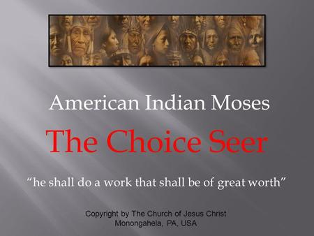 American Indian Moses The Choice Seer he shall do a work that shall be of great worth Copyright by The Church of Jesus Christ Monongahela, PA, USA.