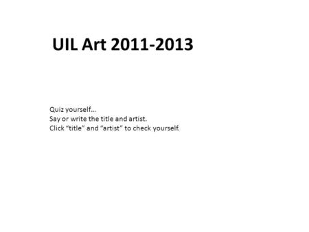 Quiz yourself… Say or write the title and artist. Click title and artist to check yourself. UIL Art 2011-2013.
