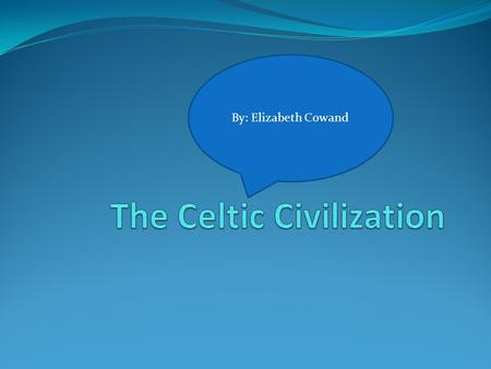 By: Elizabeth Cowand Where The Celtic Settled The Celts came from central Europe eventually settling in Ireland, Scotland, Wales, Cornwall, Isle Of Man,