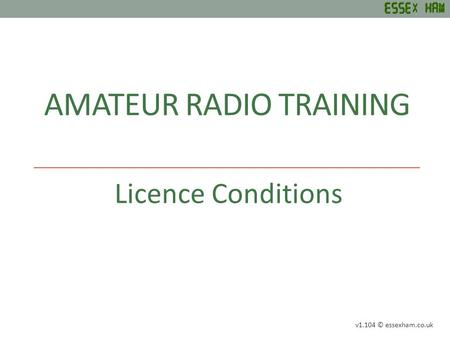 AMATEUR RADIO TRAINING Licence Conditions v1.104 © essexham.co.uk.