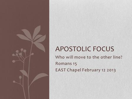Who will move to the other line? Romans 15 EAST Chapel February 12 2013 APOSTOLIC FOCUS.