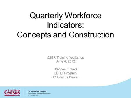 Quarterly Workforce Indicators: Concepts and Construction C2ER Training Workshop June 4, 2012 Stephen Tibbets LEHD Program US Census Bureau.