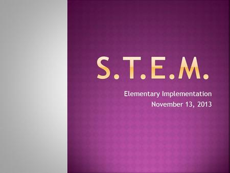Elementary Implementation November 13, 2013. Create integrated STEM learning opportunities at every grade level 2012- Research and Slaybaugh Pilot 2013-
