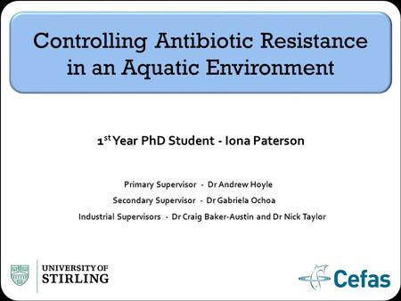 Controlling Antibiotic Resistance in an Aquatic Environment 1 st Year PhD Student - Iona Paterson Primary Supervisor - Dr Andrew Hoyle Secondary Supervisor.