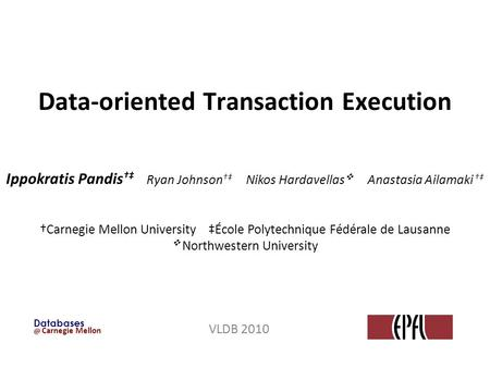 @ Carnegie Mellon Databases Data-oriented Transaction Execution VLDB 2010 Ippokratis Pandis Ryan Johnson Nikos Hardavellas Anastasia Ailamaki Carnegie.