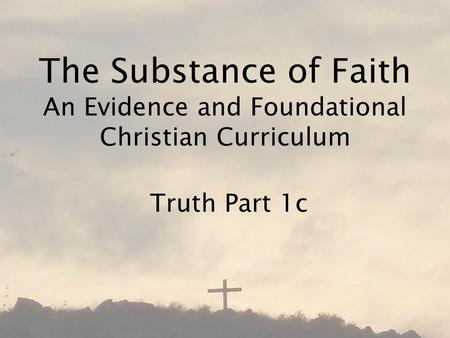 The Substance of Faith An Evidence and Foundational Christian Curriculum Truth Part 1c.
