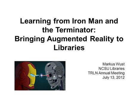 Learning from Iron Man and the Terminator: Bringing Augmented Reality to Libraries Markus Wust NCSU Libraries TRLN Annual Meeting July 13, 2012.
