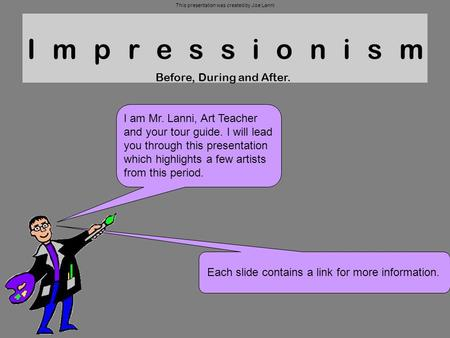 Impressionism Before, During and After. I am Mr. Lanni, Art Teacher and your tour guide. I will lead you through this presentation which highlights a few.