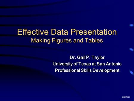 Effective Data Presentation Making Figures and Tables Dr. Gail P. Taylor University of Texas at San Antonio Professional Skills Development 02/04/2009.