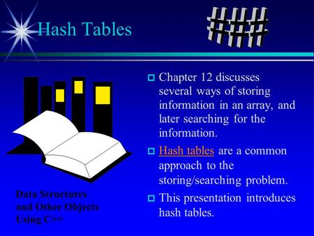 Chapter 12 discusses several ways of storing information in an array, and later searching for the information. Hash tables are a common approach to the.