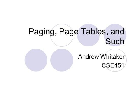 Paging, Page Tables, and Such Andrew Whitaker CSE451.