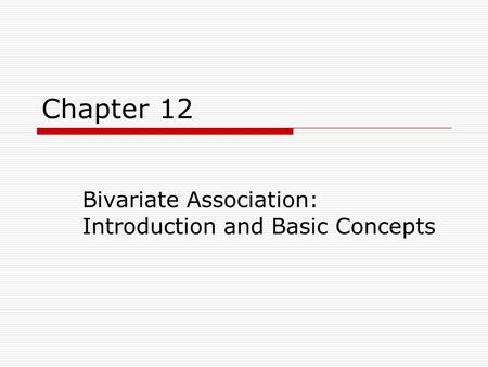 Chapter 12 Bivariate Association: Introduction and Basic Concepts.