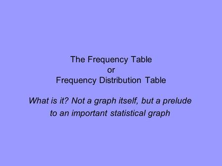 The Frequency Table or Frequency Distribution Table What is it? Not a graph itself, but a prelude to an important statistical graph.