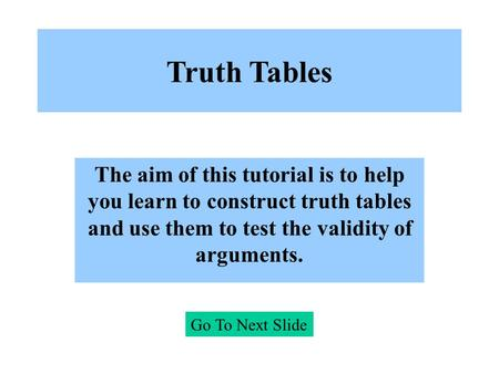 Truth Tables The aim of this tutorial is to help you learn to construct truth tables and use them to test the validity of arguments. Go To Next Slide.