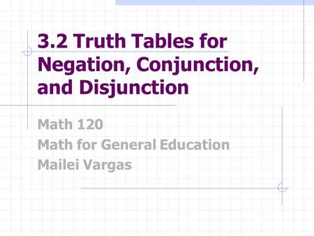 3.2 Truth Tables for Negation, Conjunction, and Disjunction Math 120 Math for General Education Mailei Vargas.