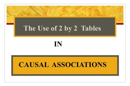 IN The Use of 2 by 2 Tables CAUSAL ASSOCIATIONS. Causality ASSOCIATION BETWEEN FACTOR AND HEALTH EVENT F+D+ ???