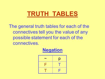 TRUTH TABLES The general truth tables for each of the connectives tell you the value of any possible statement for each of the connectives. Negation ~p.