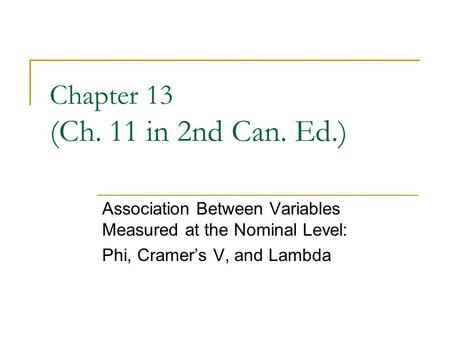Chapter 13 (Ch. 11 in 2nd Can. Ed.) Association Between Variables Measured at the Nominal Level: Phi, Cramers V, and Lambda.