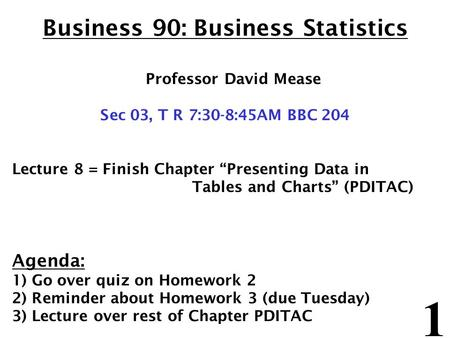 1 Business 90: Business Statistics Professor David Mease Sec 03, T R 7:30-8:45AM BBC 204 Lecture 8 = Finish Chapter Presenting Data in Tables and Charts.