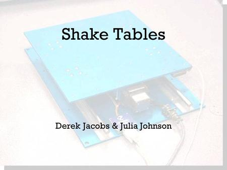 Shake Tables Derek Jacobs & Julia Johnson. What is a shake table? Used to replicate earthquakes Can also used for noise & vibration tests Their most basic.