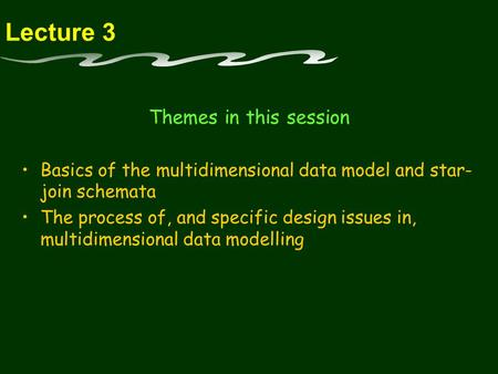Lecture 3 Themes in this session Basics of the multidimensional data model and star- join schemata The process of, and specific design issues in, multidimensional.