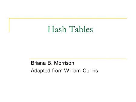 Hash Tables Briana B. Morrison Adapted from William Collins.