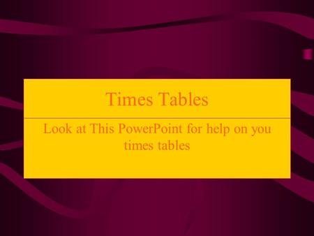 Times Tables Look at This PowerPoint for help on you times tables.