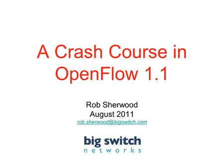 A Crash Course in OpenFlow 1.1 Rob Sherwood August 2011