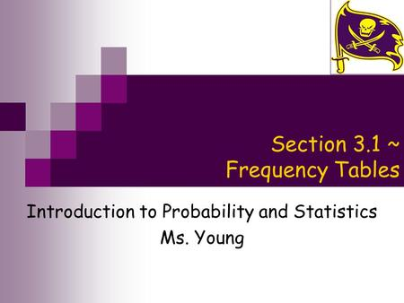 Section 3.1 ~ Frequency Tables Introduction to Probability and Statistics Ms. Young.