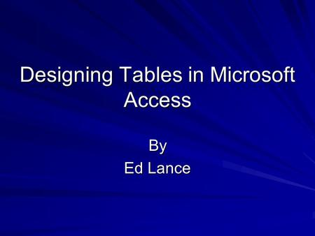 Designing Tables in Microsoft Access By Ed Lance.