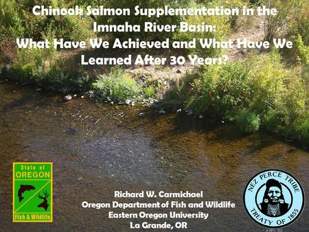 Chinook Salmon Supplementation in the Imnaha River Basin: What Have We Achieved and What Have We Learned After 30 Years? Richard W. Carmichael Oregon Department.
